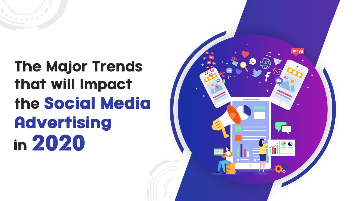 The Major Trends that will Impact the Social Media Advertising in 2020