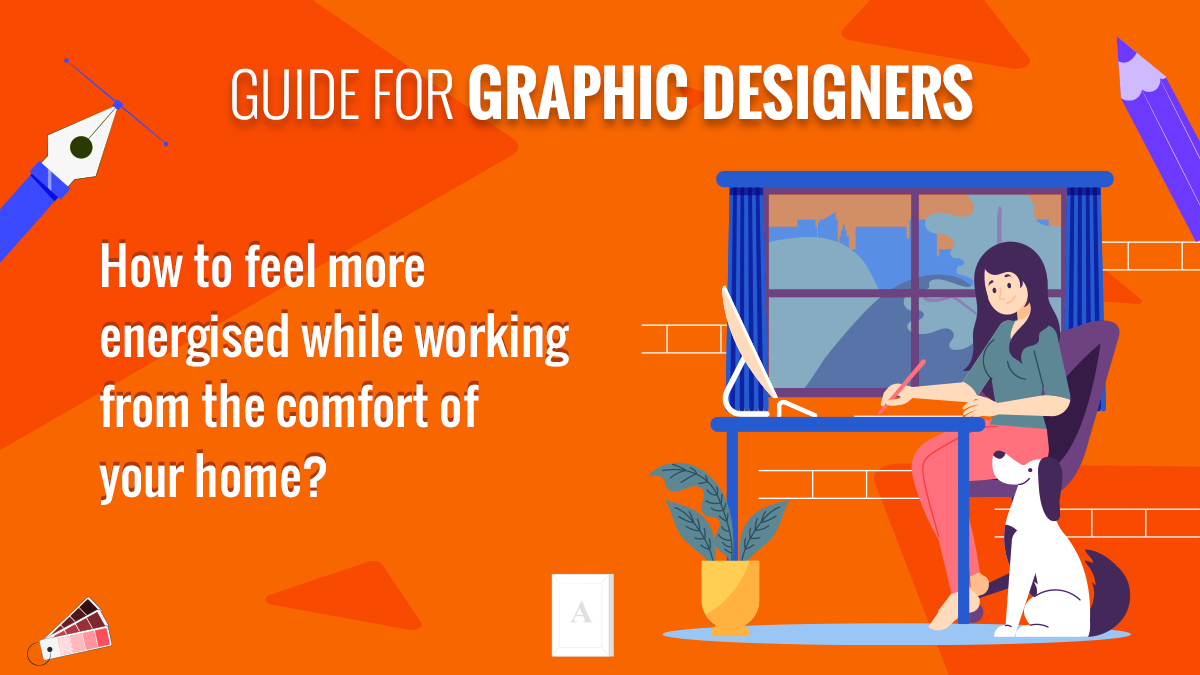 Guide for Graphic Designers- How to Feel Energised While Working From the Comfort of Your Home
