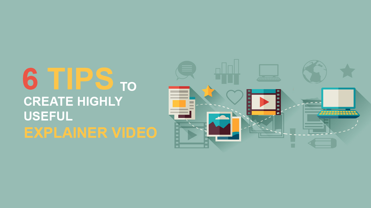6 Tips to Create Highly Useful Explainer Video