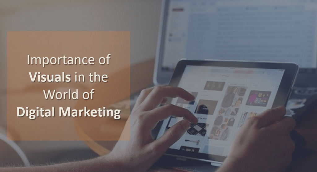 Understand why Visuals have become so important in the World of Digital Marketing