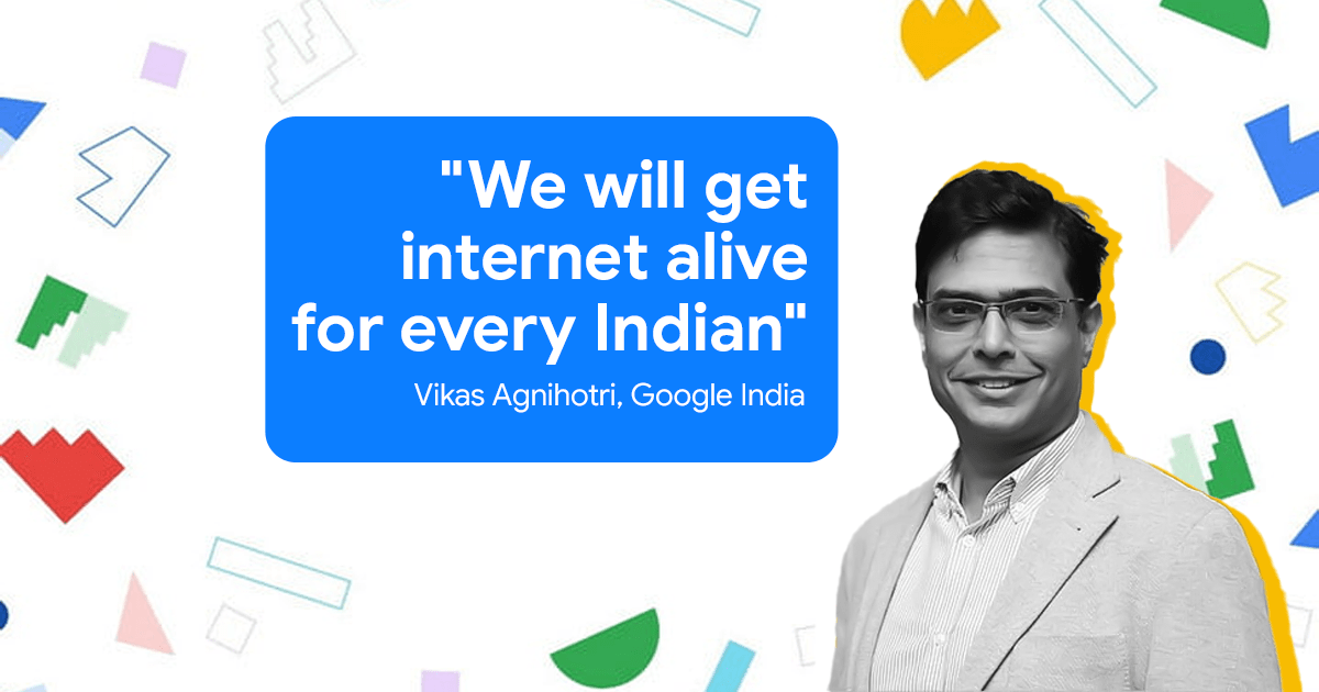 Internet Alive for Every Indian - Vikas Agnihotri, Google Indian