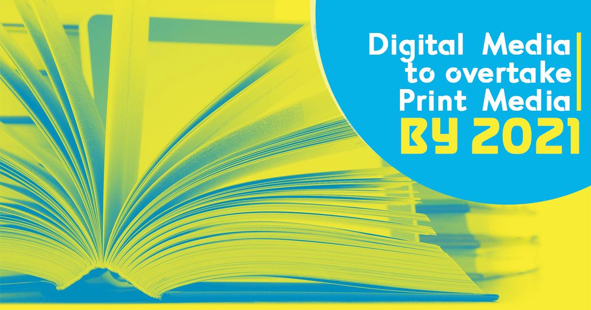 digital media to overtake print media by 2021